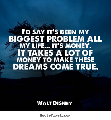 Diy photo quotes about life - I'd say it's been my biggest problem all my life... it's money. it..