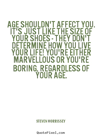 Quotes about life - Age shouldn't affect you. it's just like the size of your shoes -..
