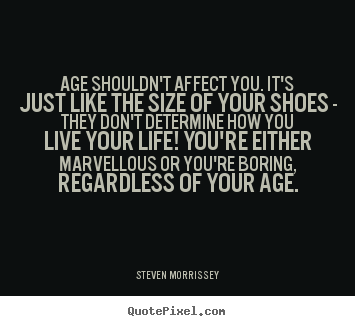 Age shouldn't affect you. it's just like the.. Steven Morrissey famous life quote