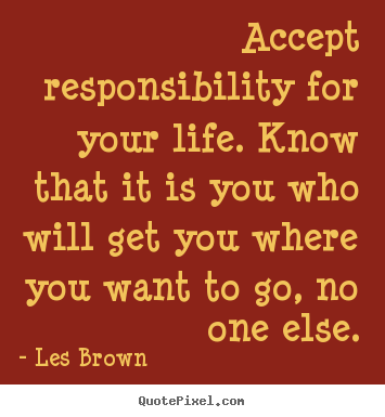 Accept responsibility for your life. know that it is you who will.. Les Brown best life quotes