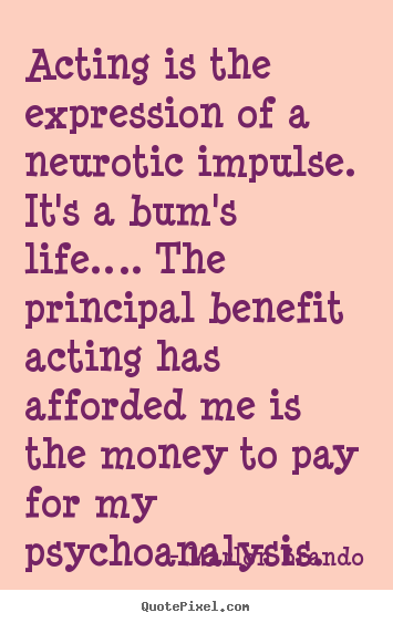 Diy picture quotes about life - Acting is the expression of a neurotic impulse. it's a bum's..