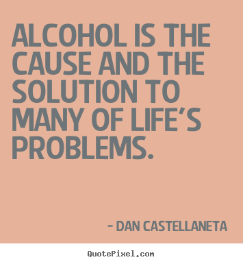 Quotes About Alcohol Alluring Quotes About Life  Alcohol Is The Cause And The Solution To Many Of