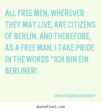 Life quote - All free men, wherever they may live, are citizens of berlin. and..