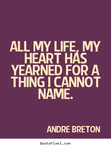 Life sayings - All my life, my heart has yearned for a thing i cannot name.