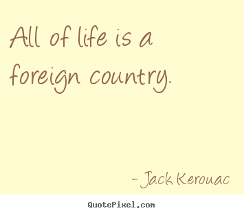 All of life is a foreign country. Jack Kerouac greatest life ...