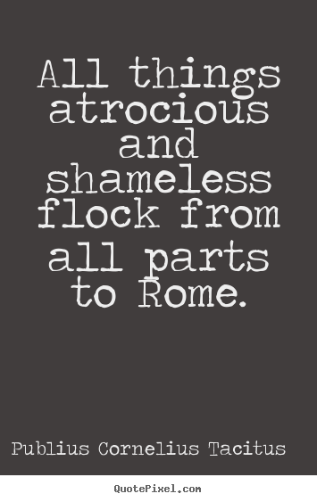 Life quotes - All things atrocious and shameless flock from..