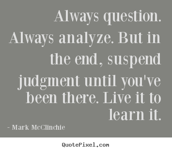 Life quotes - Always question. always analyze. but in the end, suspend..