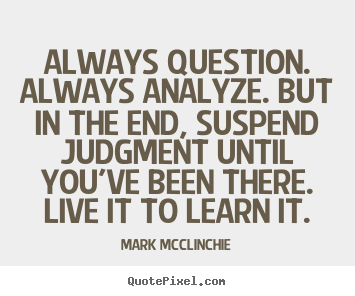 Quotes about life - Always question. always analyze. but in the end, suspend..