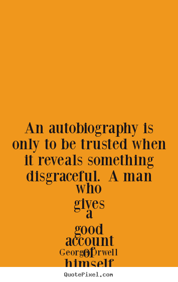 Life quote - An autobiography is only to be trusted when it reveals something..