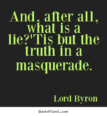 Life quote - And, after all, what is a lie?'tis but the truth in..