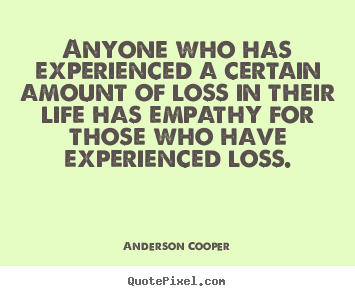 Life quotes - Anyone who has experienced a certain amount of loss in..