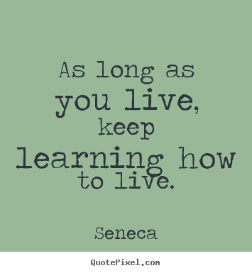Seneca picture quote - As long as you live, keep learning how to live. - Life quotes