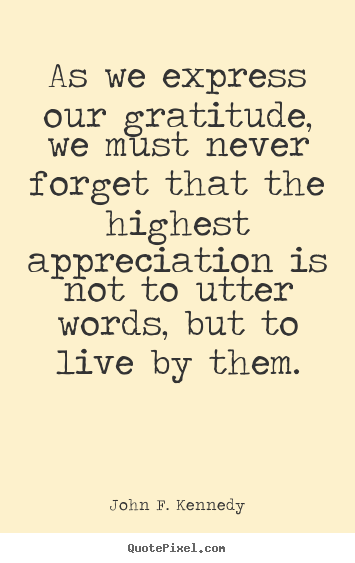 John F. Kennedy picture quotes - As we express our gratitude, we must never forget.. - Life quote