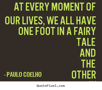 At every moment of our lives, we all have one foot.. Paulo Coelho good life quotes