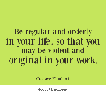 Create custom picture quotes about life - Be regular and orderly in your life, so that you may be violent..
