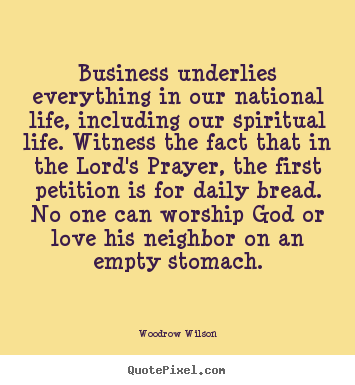 Spiritual Life Quotes Impressive Business Underlies Everything In Our National.woodrow Wilson