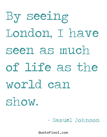 Quote about life - By seeing london, i have seen as much of life as the world can show.
