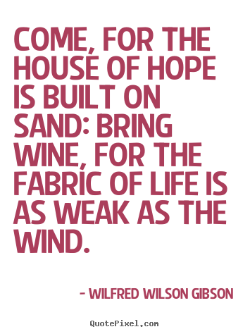 Customize photo sayings about life - Come, for the house of hope is built on sand: bring wine,..