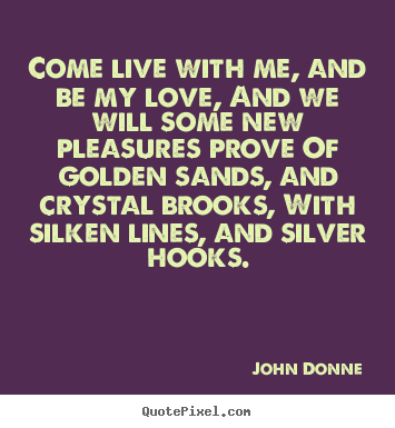 Come live with me, and be my love, and we will some new pleasures.. John Donne  life quote
