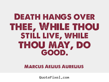 Life quotes - Death hangs over thee, while thou still live, while thou may, do good.