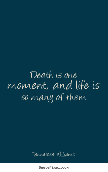 Design your own picture quote about life - Death is one moment, and life is so many of them