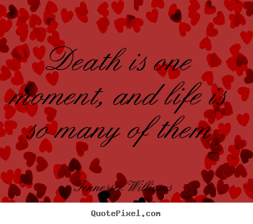 Quotes about life - Death is one moment, and life is so many..