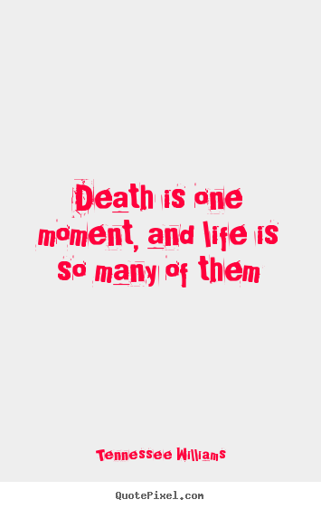Tennessee Williams picture sayings - Death is one moment, and life is so many of them - Life quotes
