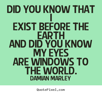 Diy picture quotes about life - Did you know that iexist before the earthand did you know my..
