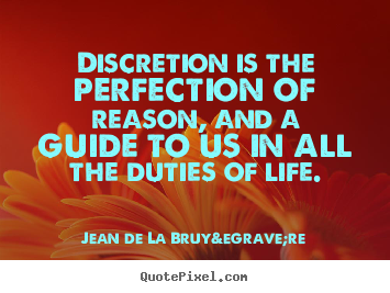 Discretion is the perfection of reason, and.. Jean De La Bruyère greatest life quotes