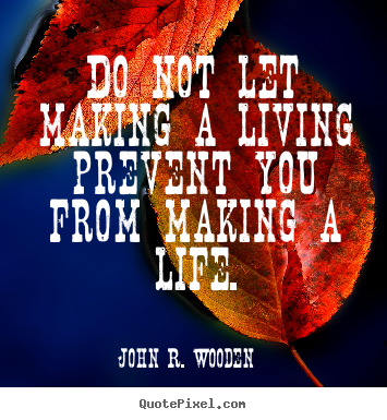 Quote about life - Do not let making a living prevent you from making..