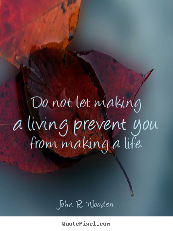 Life quote - Do not let making a living prevent you from making a life.