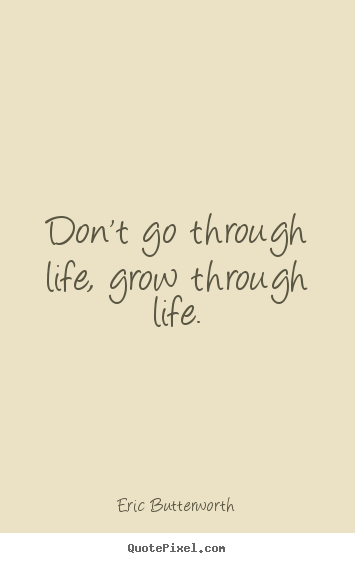 Captivating Life Quote   Donu0027t Go Through Life, Grow Through Life.