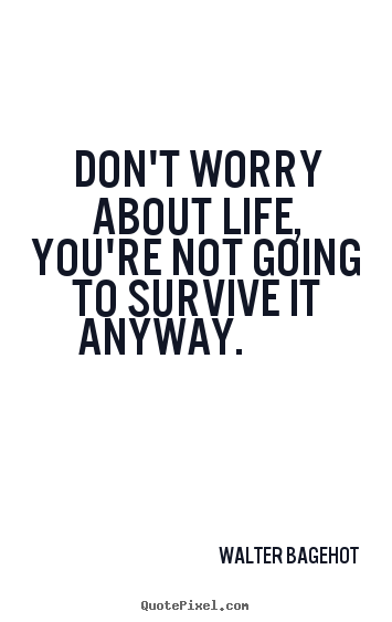 Life Quote Don T Worry About Life You Re Not Going To Survive It Anyway