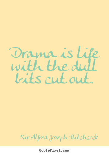 Quotes about life - Drama is life with the dull bits cut out.