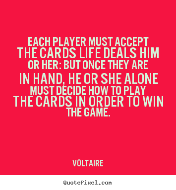 Voltaire picture quote - Each player must accept the cards life deals him or her: but once.. - Life quotes
