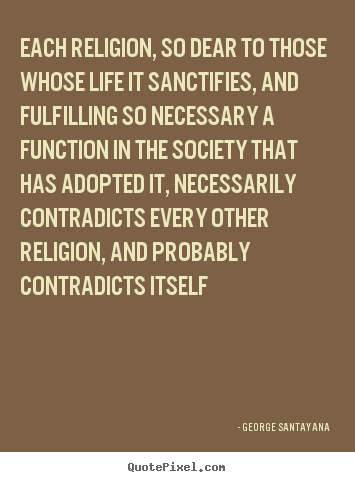 Each religion, so dear to those whose life it sanctifies, and fulfilling.. George Santayana popular life quotes