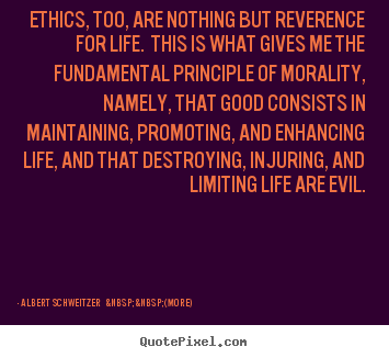 Quotes about life - Ethics, too, are nothing but reverence for life. this is what gives me..