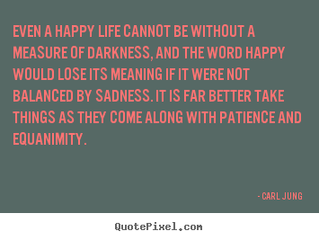 Make custom picture quotes about life - Even a happy life cannot be without a measure of darkness, and the..