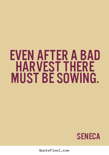 Even after a bad harvest there must be sowing. Seneca greatest life quotes