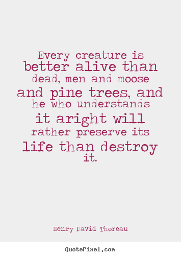 Henry David Thoreau picture quotes - Every creature is better alive than dead, men.. - Life quotes
