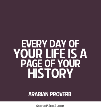 Life Quotes Of The Day Enchanting Every Day Of Your Life Is A Page Of Your History Arabian Proverb