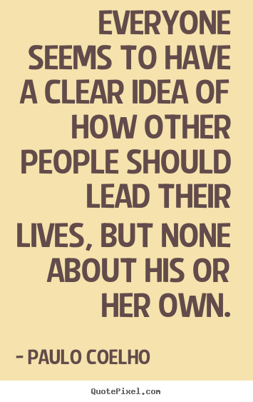 Quotes about life - Everyone seems to have a clear idea of how other..