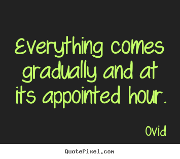 Everything comes gradually and at its appointed hour. Ovid popular life quote