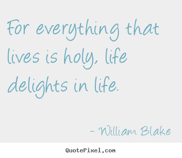 For everything that lives is holy, life delights in life. William Blake top life quote