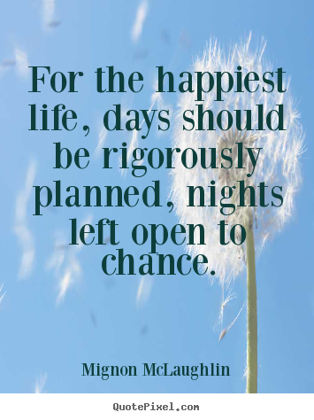 Sayings about life - For the happiest life, days should be rigorously..