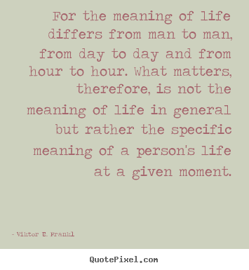 For the meaning of life differs from man to man, from day.. Viktor E. Frankl famous life quotes