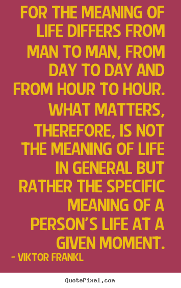 For the meaning of life differs from man to man, from.. Viktor Frankl popular life quote