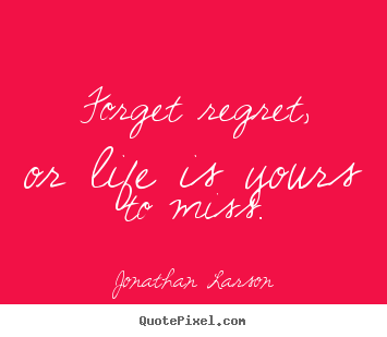 Make picture quotes about life - Forget regret, or life is yours to miss.
