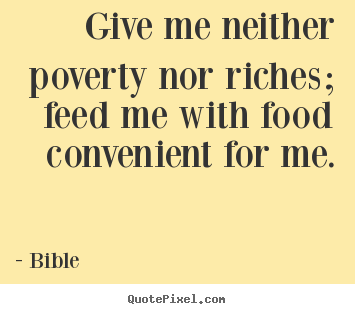 Give me neither poverty nor riches; feed me with food.. Bible good life quotes
