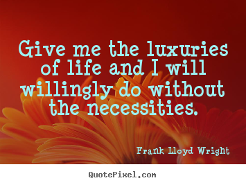 Life quote - Give me the luxuries of life and i will willingly do without..